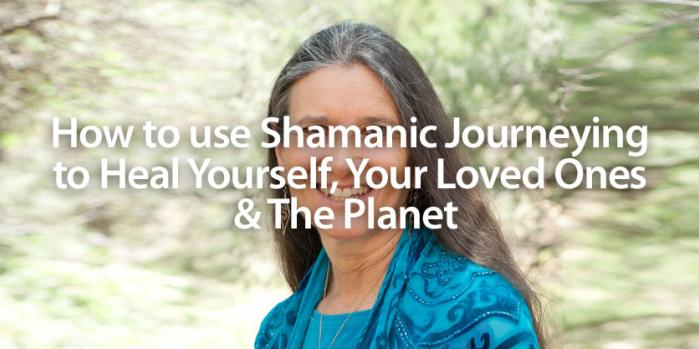How to use Shamanic Journeying to Heal Yourself, Your Loved Ones and The Planet