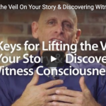 3 Keys for Lifting the Veil On Your Story & Discovering Witness Consciousness